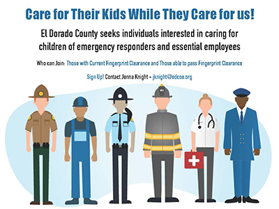 Care for their kids while they care for us! El Dorado County seeks individuals interested in caring for children of emergency responders and essential employees. Who can join: Those with current fingerprint clearance and those able to pass fingerprint clearance. Sign up! Contanct Jenna Knight jknight@edcoe.org